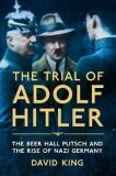 The Trial of Adolf Hitler : The Beer Hall Putsch and the Rise of Nazi Germany - David King
