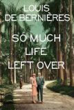 So Much Life Left Over - Louis de Berniéres