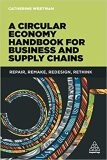 A Circular Economy Handbook for Business and Supply Chains : Repair, Remake, Redesign, Rethink - Catherine Weetman