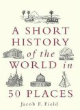 A Short History of the World in 50 Places - Jacob Field
