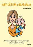 Aby dětem chutnalo - Současná výživa pro kojence, batolata a děti předškolního věku - Petr Fořt