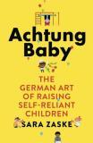 Achtung Baby: The German Art of Raising Self-Reliant Children - Zaske
