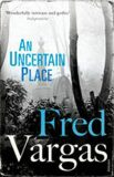 An Uncertain Place - Fred Vargas