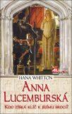Anna Lucemburská - kdo získá klíč k jejímu srdci? - Hana Whitton