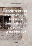 Architektura středověkých klášterů dominikánek v Čechách a na Moravě - Klára Mezihoráková