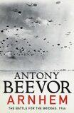 Arnhem: The Battle for the Bridges 1944 - Antony Beevor