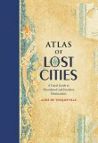 Atlas of Lost Cities: A Travel Guide to Abandoned and Forsaken Destinations - Aude de Tocqueville