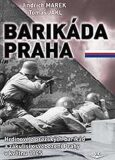 Barikáda Praha - Hrdinové z pražských barikád a zákulisí osvobození Prahy v květnu 1945 - Jindřich Marek, Tomáš Jakl