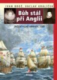 Bůh stál při Anglii. Tažení velké Armady v roce 1588 - Ivan Brož, ...