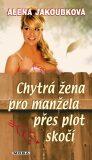 Chytrá žena pro manžela přes plot skočí - Alena Jakoubková