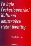 Co bylo Československo? Kulturní konstrukce státní a národní identity - Milena Bartlová, ...