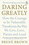 Daring Greatly: How the Courage to Be Vulnerable Transforms the Way We Live, Love, Parent, and Lead - Brené Brown
