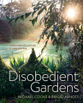 Disobedient Gardens: Landscapes of contrast and contradiction - Michael Cooke, Brigid Arnott