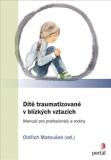 Dítě traumatizované v blízkých vztazích - Manuál pro profesionály a rodiny - Oldřich Matoušek