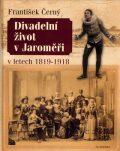 Divadelní život v Jaroměři v letech 1819-1918 - František Černý