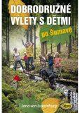 Dobrodružné výlety s dětmi po Šumavě - van Luxemburg Jana