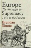 Europe: The Struggle for Supremacy, 1453 to the Present - Brendan Simms