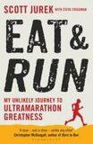 Eat and Run - My Unlikely Journey to Ultramarathon Greatness - Scott Jurek
