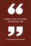 Every Day a Word Surprises Me & Other Quotes by Writers - Phaidon