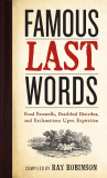 Famous Last Words: Fond Farewells, Deathbed Diatribes, and Exclamations Upon Expiration - Robinson