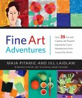 Fine Art Adventures: Over 35 Fun and Creative Art Projects Inspired by Classic Masterpieces from Around the World - Maja Pitamic, Jill Laidlaw