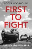 First to Fight : The Polish War 1939 - Roger Moorhouse