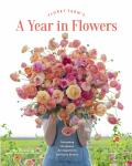 Floret Farm's A Year in Flowers: Designing Gorgeous Arrangements for Every Season - Erin Benzakein, ...