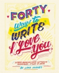 Forty Ways to Write I Love You: Learn amazing hand-lettering techniques, styles and ideas - Hughes