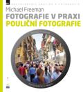 Fotografie v praxi: POULIČNÍ FOTOGRAFIE - Michael Freeman, ...