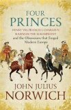Four Princes : Henry VIII, Francis I, Charles V, Suleiman the Magnificent and the Obsessions that Forged Modern Europe - John Julius Norwich