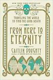 From Here to Eternity: Traveling the World to Find the Good Death - Doughty