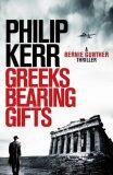 Greeks Bearing Gifts : Bernie Gunther Thriller - Philip Kerr