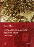 Hospodaření a rozvoj českých měst 1850–1938 - Karel Maier