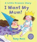 I Want My Mum! - Tony Ross