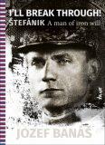 Iĺl break through! Štefánik A man of iron will - Jozef Banáš