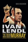 Ivan Lendl - The Man Who Made Murray - Mark Hodgkinson