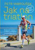 Jak na triatlon - Vabroušek Petr