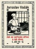 Jak se vařívalo dříve a jak dnes, 1. díl: A–G - Jaroslav Vašák