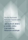 Jak studovat aktéra a sociální změnu z perspektivy historické sociologie - Bohuslav Šalanda, ...