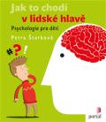 Jak to chodí v lidské hlavě - Psychologie pro děti - Petra Štarková