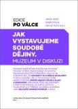 Jak vystavujeme soudobé dějiny - Jakub Jareš,  Čeněk Pýcha, ...