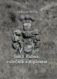 Jan z Bubna, válečník a diplomat - Ladislav Miček