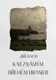 K neznámým břehům Brasilie - Jiří Baum