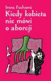 Kiedy kobieta nie mówi o aborcji - Irena Fuchsová