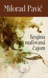 Krajina maľovaná čajom - Milorad Pavić