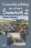 Kriminální příběhy ze staré Šumavy 2 - Vladimír Šindelář