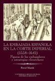 La Embajada en la corte imperial 1558-1641 - Pavel Marek