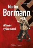 Martin Bormann - Hitlerův vykonavatel - Wolker Koop