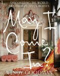 May I Come In? Discovering the World in Other People's Houses - Wendy Goodman