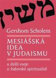 Mesiášská idea v judaismu a další eseje o židovské spiritualitě - Gershom Scholem